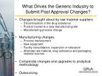 what drives the generic industry to submit post approval changes