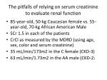the pitfalls of relying on serum creatinine to evaluate renal function