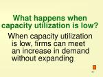 what happens when capacity utilization is low