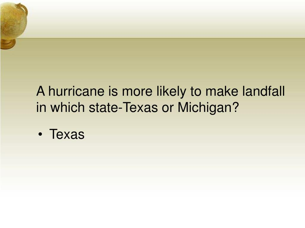 A hurricane is more likely to make landfall in which state-Texas or Michigan?