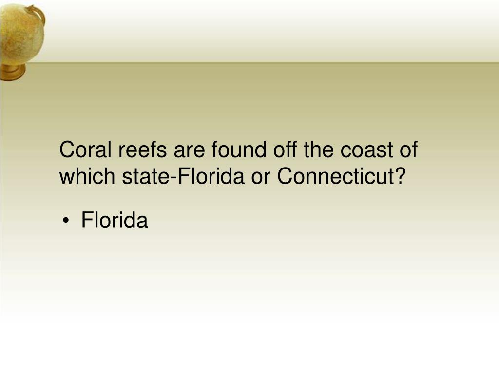 Coral reefs are found off the coast of which state-Florida or Connecticut?