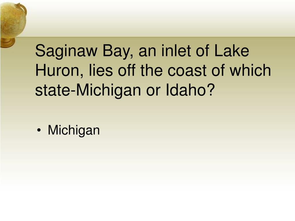 Saginaw Bay, an inlet of Lake Huron, lies off the coast of which state-Michigan or Idaho?