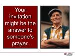 your invitation might be the answer to someone s prayer