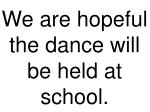 we are hopeful the dance will be held at school