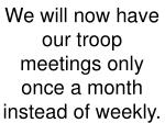we will now have our troop meetings only once a month instead of weekly
