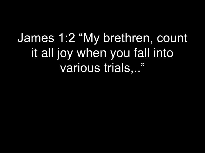 "James 1:2 ""My brethren, count it all joy when you fall into various trials,.."""