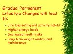 gradual permanent lifestyle changes will lead to