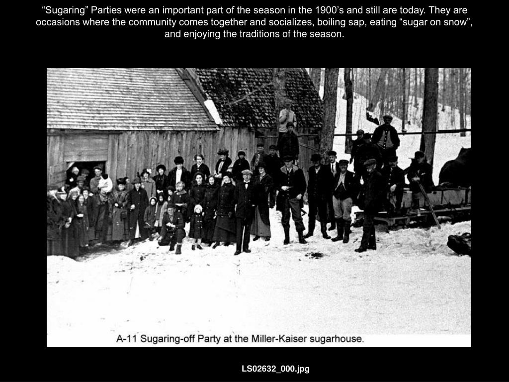 """Sugaring"" Parties were an important part of the season in the 1900's and still are today. They are occasions where the community comes together and socializes, boiling sap, eating ""sugar on snow"", and enjoying the traditions of the season."
