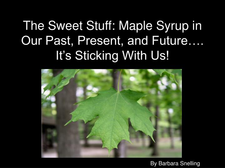 The sweet stuff maple syrup in our past present and future it s sticking with us