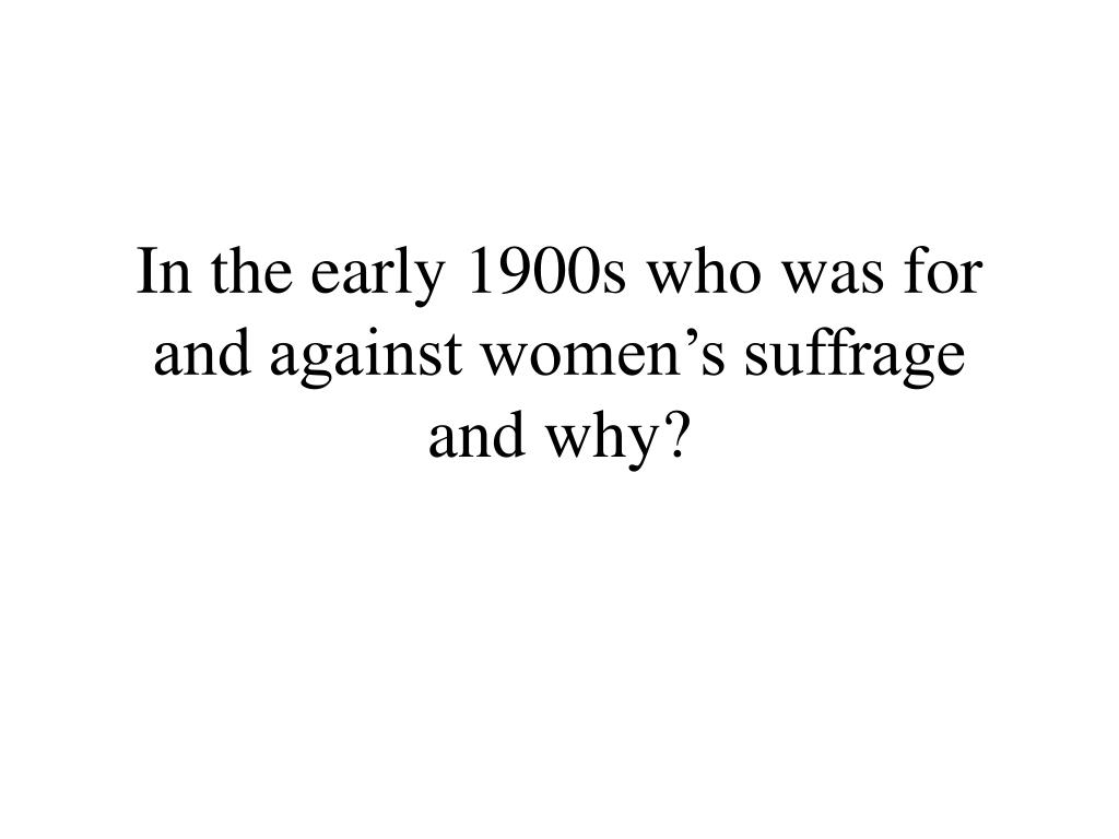 in the early 1900s who was for and against women s suffrage and why l.