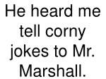 he heard me tell corny jokes to mr marshall