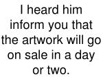 i heard him inform you that the artwork will go on sale in a day or two