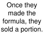 once they made the formula they sold a portion