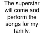 the superstar will come and perform the songs for my family