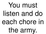 you must listen and do each chore in the army