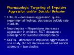 pharmacologic targeting of impulsive aggression and or suicidal behavior