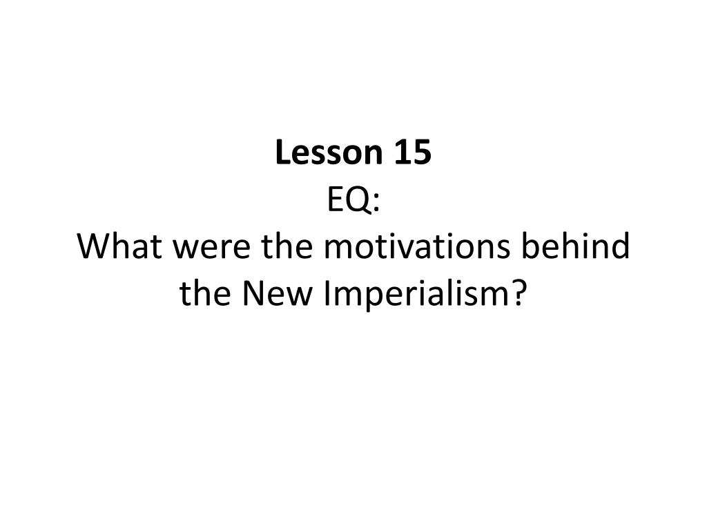 lesson 15 eq what were the motivations behind the new imperialism l.