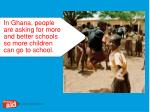 in ghana people are asking for more and better schools so more children can go to school
