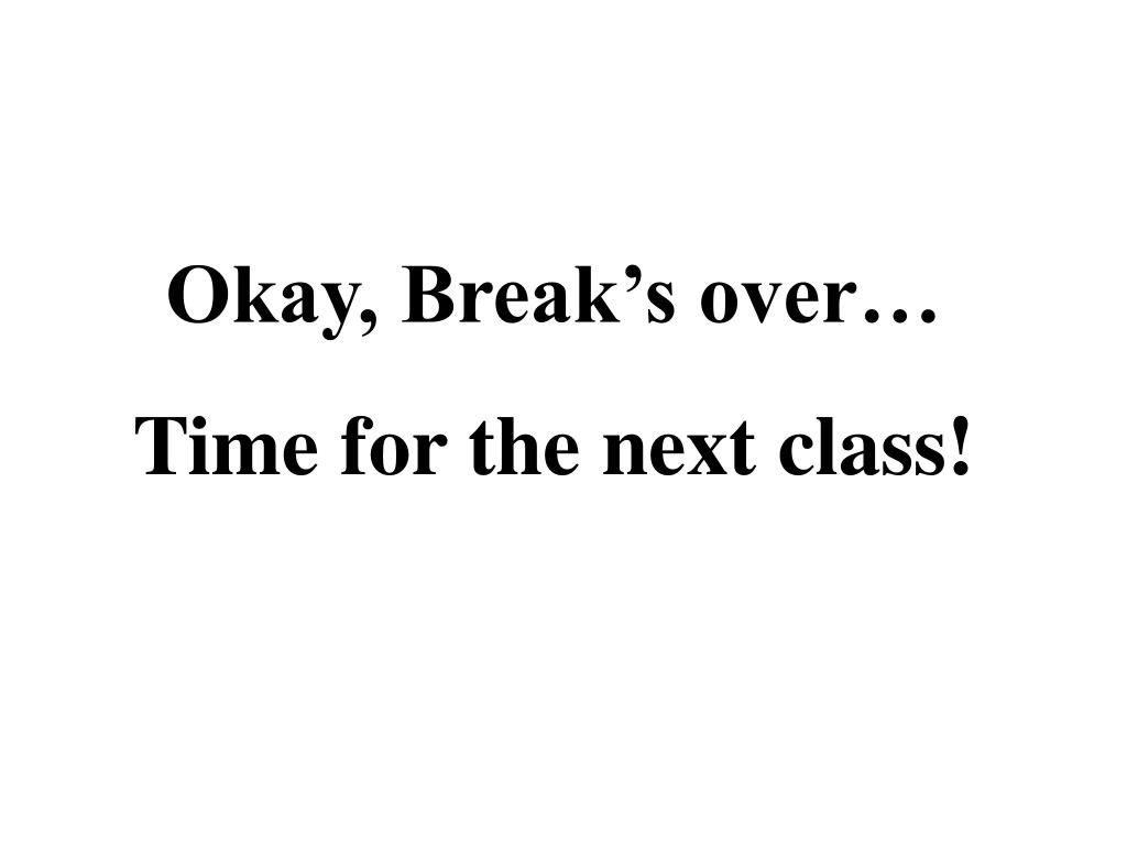 Okay, Break's over…