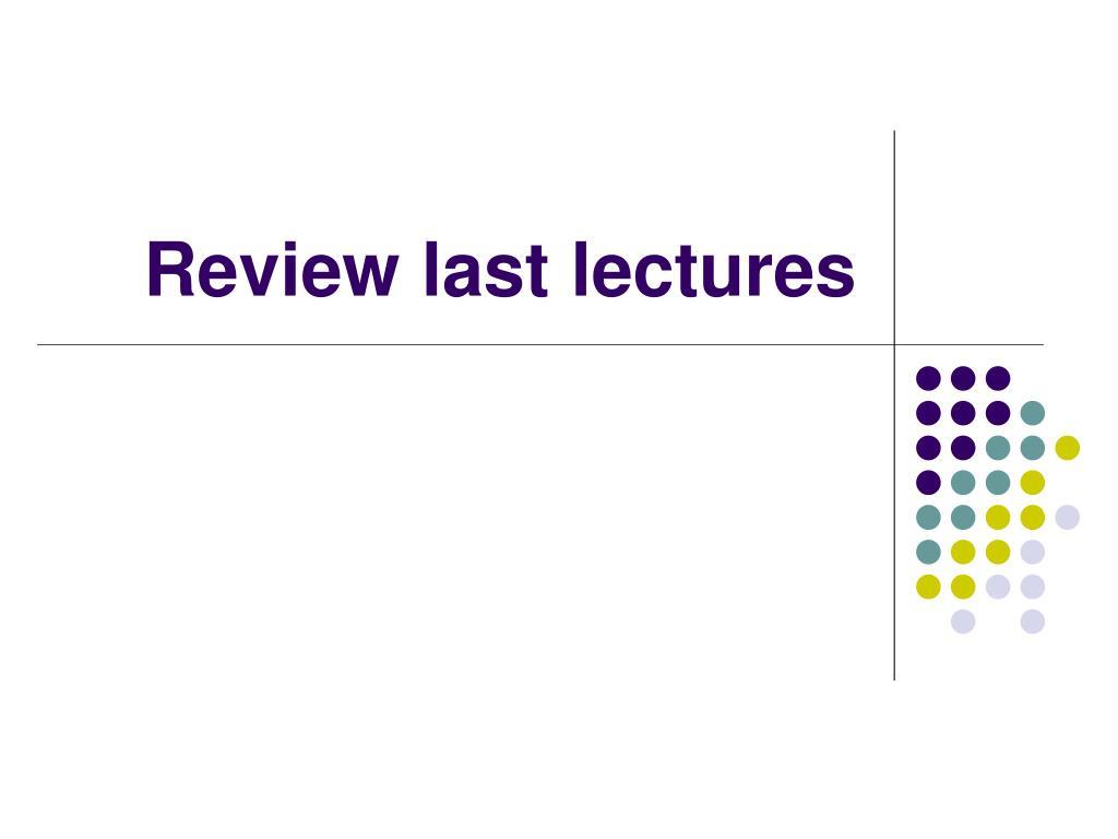 review last lectures l.