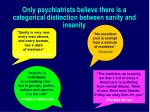 only psychiatrists believe there is a categorical distinction between sanity and insanity