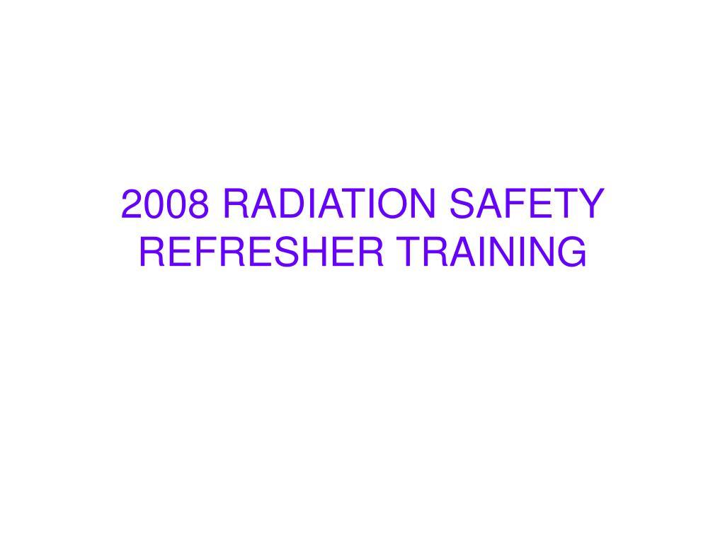 2008 radiation safety refresher training l.