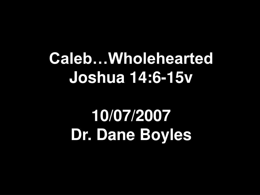 caleb wholehearted joshua 14 6 15v 10 07 2007 dr dane boyles l.
