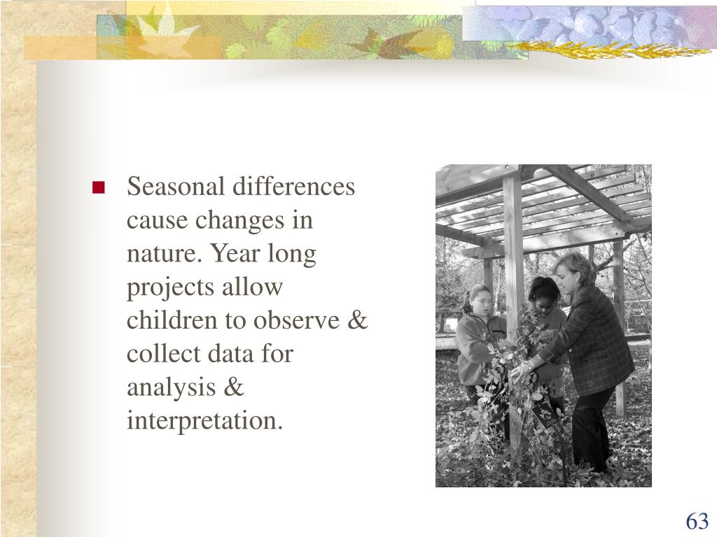Seasonal differences cause changes in nature. Year long projects allow children to observe & collect data for analysis & interpretation.