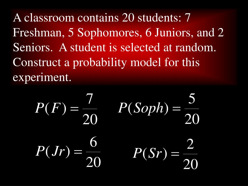 A classroom contains 20 students: 7 Freshman, 5 Sophomores, 6 Juniors, and 2 Seniors.  A student is selected at random.  Construct a probability model for this experiment.