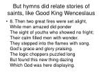 but hymns did relate stories of saints like good king wenceslaus