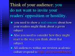 think of your audience you do not want to invite your readers opposition or hostility