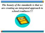 the beauty of the standards is that we are creating an integrated approach to school readiness