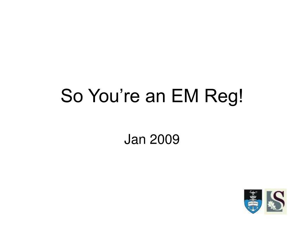 so you re an em reg l.