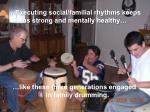 executing social familial rhythms keeps us strong and mentally healthy
