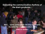executing the communicative rhythms of the brain produces