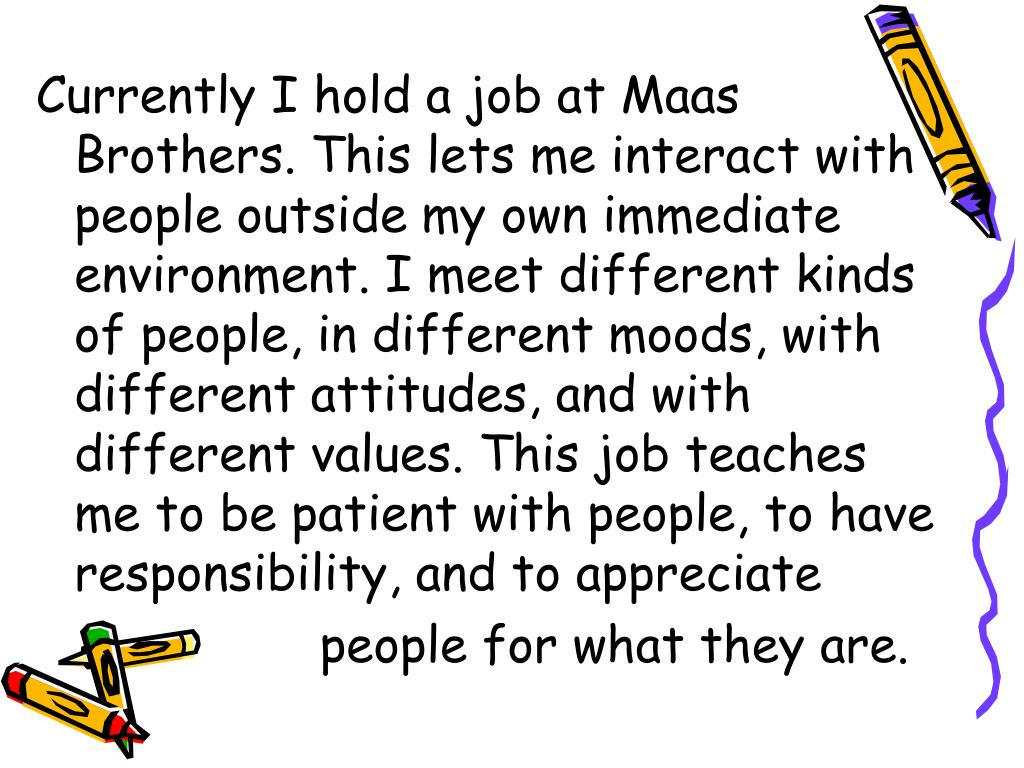 Currently I hold a job at Maas Brothers. This lets me interact with people outside my own immediate environment. I meet different kinds of people, in different moods, with different attitudes, and with different values. This job teaches me to be patient with people, to have responsibility, and to appreciate