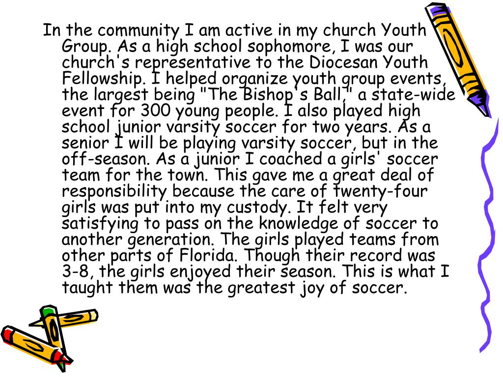 "In the community I am active in my church Youth Group. As a high school sophomore, I was our church's representative to the Diocesan Youth Fellowship. I helped organize youth group events, the largest being ""The Bishop's Ball,"" a state-wide event for 300 young people. I also played high school junior varsity soccer for two years. As a senior I will be playing varsity soccer, but in the off-season. As a junior I coached a girls' soccer team for the town. This gave me a great deal of responsibility because the care of twenty-four girls was put into my custody. It felt very satisfying to pass on the knowledge of soccer to another generation. The girls played teams from other parts of Florida. Though their record was 3-8, the girls enjoyed their season. This is what I taught them was the greatest joy of soccer."