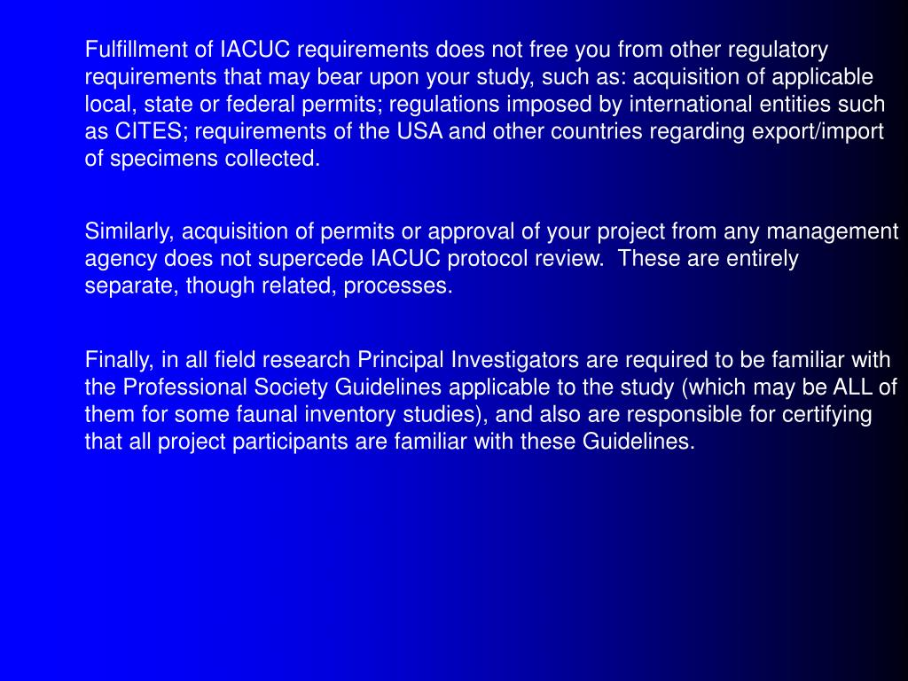 Fulfillment of IACUC requirements does not free you from other regulatory requirements that may bear upon your study, such as: acquisition of applicable local, state or federal permits; regulations imposed by international entities such as CITES; requirements of the USA and other countries regarding export/import of specimens collected.