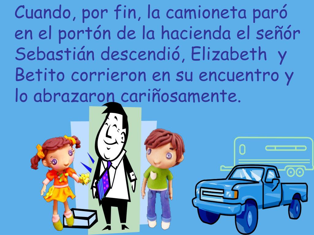 Cuando, por fin, la camioneta paró en el portón de la hacienda el señór Sebastián descendió, Elizabeth  y Betito corrieron en su encuentro y lo abrazaron cariñosamente.