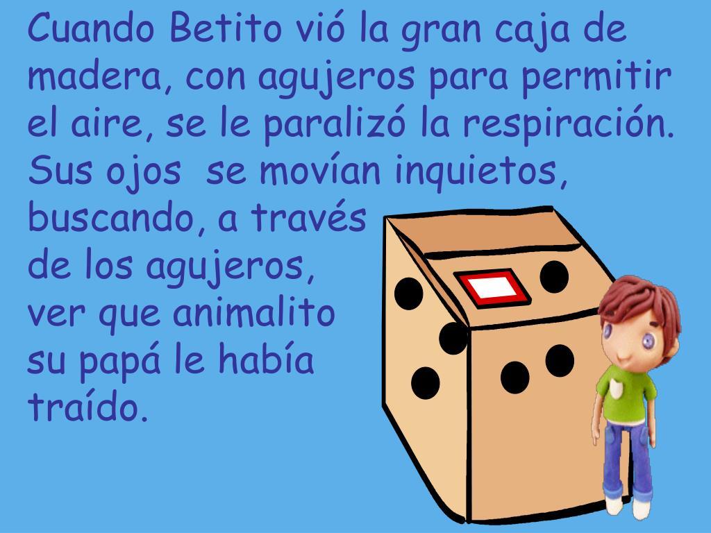 Cuando Betito vió la gran caja de madera, con agujeros para permitir el aire, se le paralizó la respiración.  Sus ojos  se movían inquietos, buscando, a través