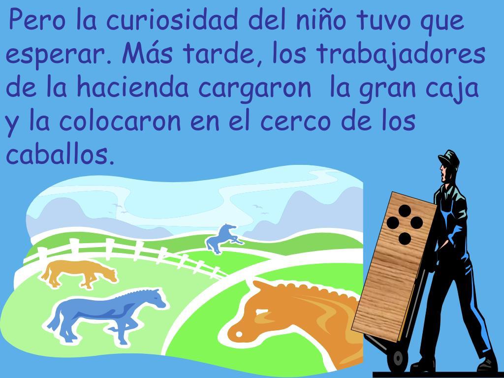 Pero la curiosidad del niño tuvo que esperar. Más tarde, los trabajadores de la hacienda cargaron  la gran caja y la colocaron en el cerco de los caballos.