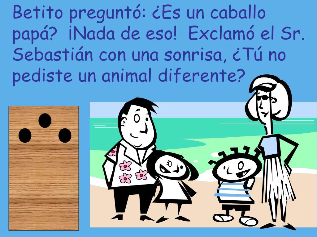 Betito preguntó: ¿Es un caballo papá?  ¡Nada de eso!  Exclamó el Sr. Sebastián con una sonrisa, ¿Tú no pediste un animal diferente?