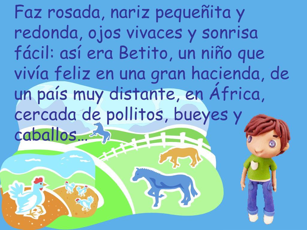 Faz rosada, nariz pequeñita y redonda, ojos vivaces y sonrisa fácil: así era Betito, un niño que vivía feliz en una gran hacienda, de un país muy distante, en África, cercada de pollitos, bueyes y caballos…