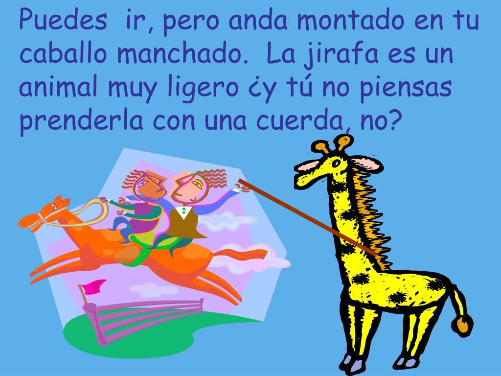 Puedes  ir, pero anda montado en tu caballo manchado.  La jirafa es un animal muy ligero ¿y tú no piensas prenderla con una cuerda, no?