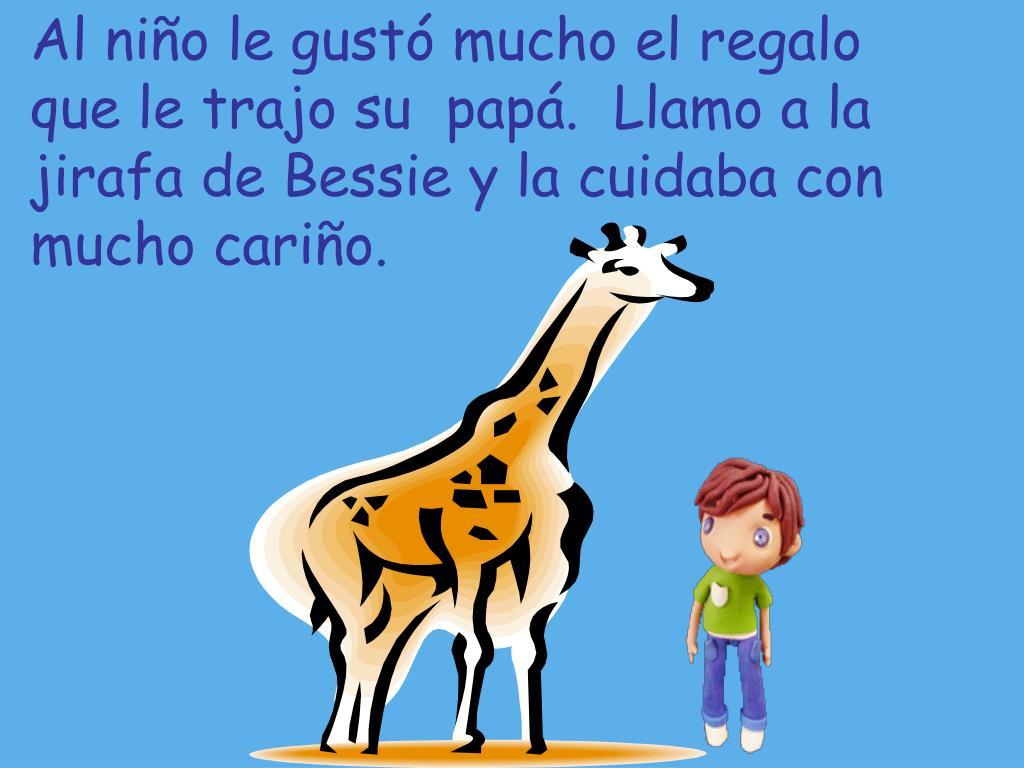 Al niño le gustó mucho el regalo que le trajo su  papá.  Llamo a la jirafa de Bessie y la cuidaba con mucho cariño.