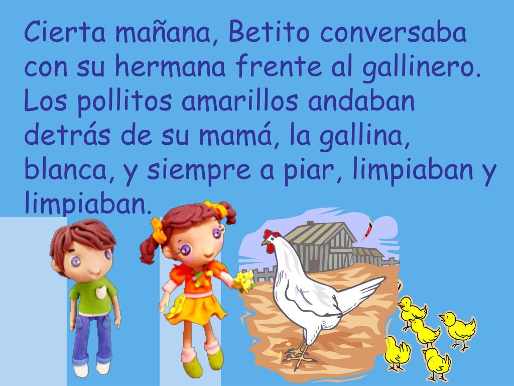 Cierta mañana, Betito conversaba con su hermana frente al gallinero. Los pollitos amarillos andaban detrás de su mamá, la gallina, blanca, y siempre a piar, limpiaban y limpiaban.