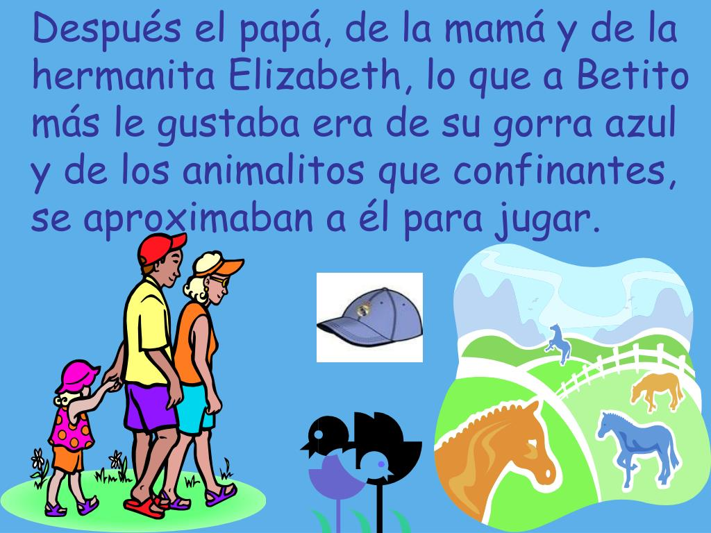Después el papá, de la mamá y de la hermanita Elizabeth, lo que a Betito más le gustaba era de su gorra azul y de los animalitos que confinantes, se aproximaban a él para jugar.