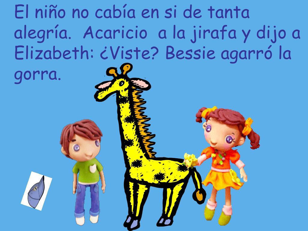 El niño no cabía en si de tanta alegría.  Acaricio  a la jirafa y dijo a Elizabeth: ¿Viste? Bessie agarró la gorra.