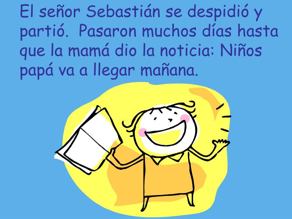 El señor Sebastián se despidió y partió.  Pasaron muchos días hasta que la mamá dio la noticia: Niños papá va a llegar mañana.