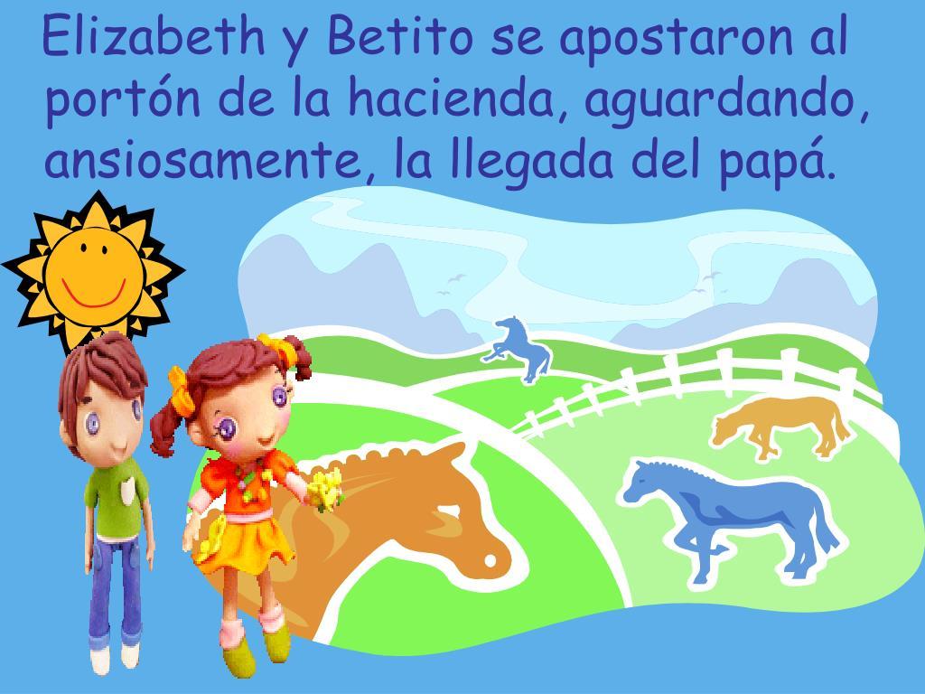 Elizabeth y Betito se apostaron al portón de la hacienda, aguardando, ansiosamente, la llegada del papá.